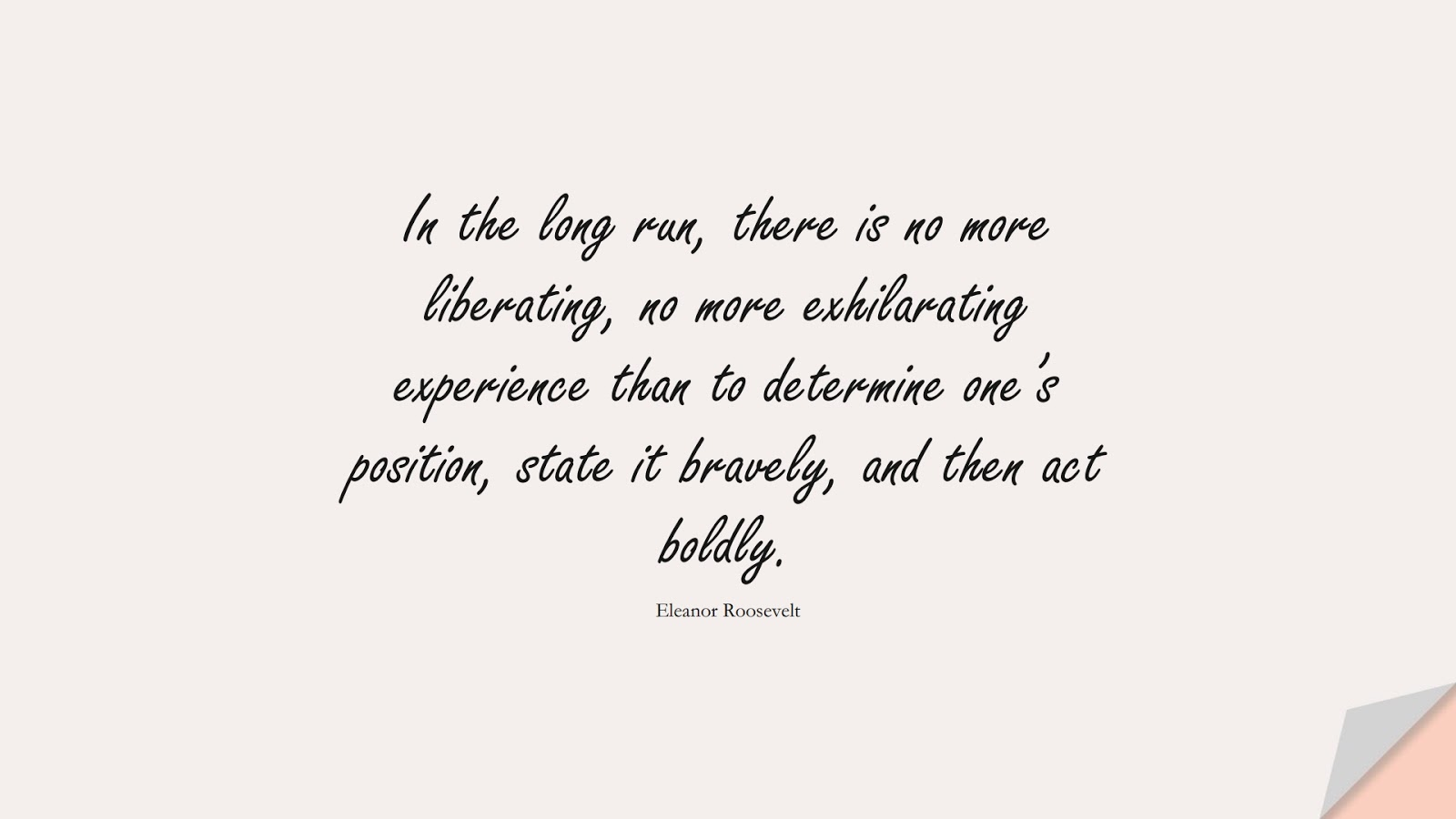 In the long run, there is no more liberating, no more exhilarating experience than to determine one's position, state it bravely, and then act boldly. (Eleanor Roosevelt);  #BeingStrongQuotes