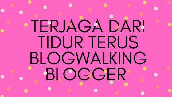 Terjaga Dari Tidur Terus Blogwalking Blogger
