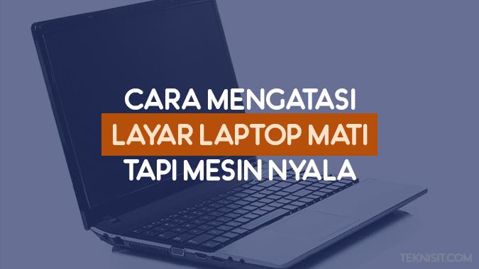 Cara mengatasi layar laptop mati tapi mesin nyala