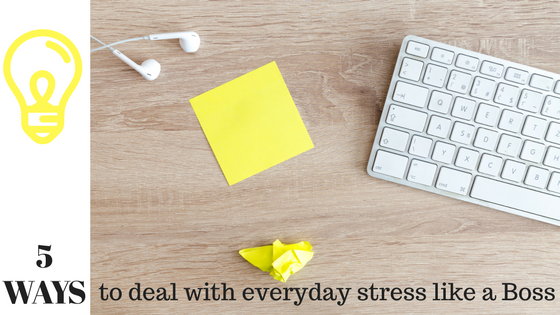 5 ways to deal with everyday stress like a boss