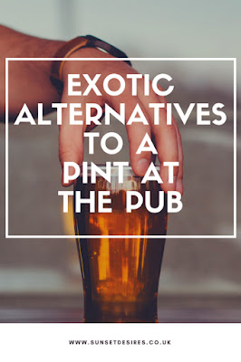 http://www.sunsetdesires.co.uk/2018/03/exotic-alternatives-to-pint-at-pub.html