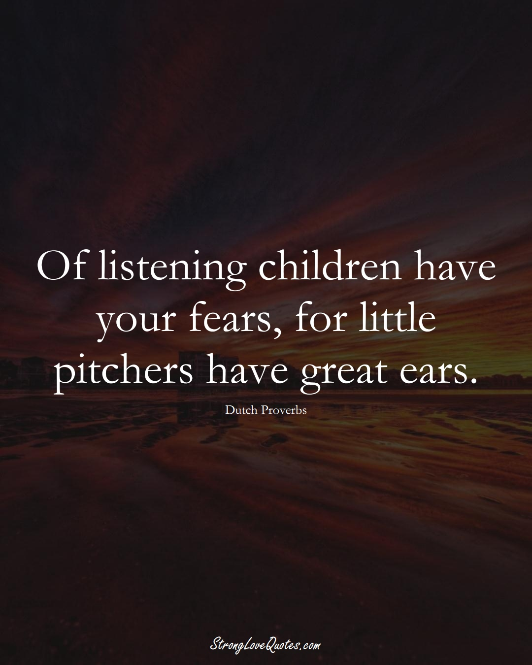 Of listening children have your fears, for little pitchers have great ears. (Dutch Sayings);  #EuropeanSayings