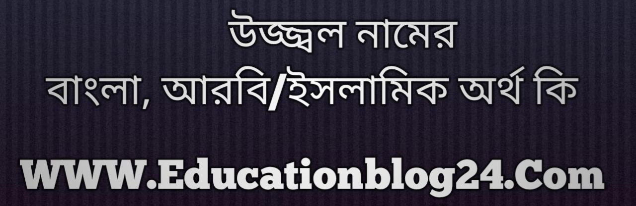 Uzzal name meaning in Bengali, উজ্জ্বল নামের অর্থ কি, উজ্জ্বল নামের বাংলা অর্থ কি, উজ্জ্বল নামের ইসলামিক অর্থ কি, উজ্জ্বল কি ইসলামিক /আরবি নাম