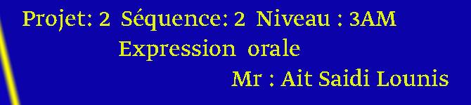 Projet: 2  Séquence: 2  Niveau : 3AM  Expression  orale