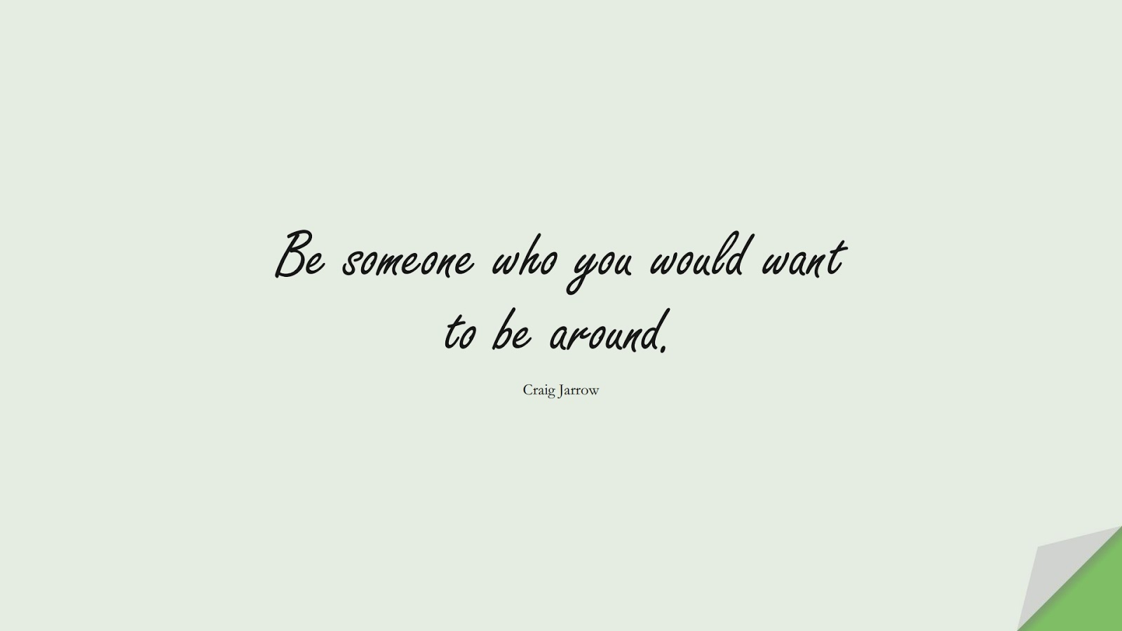 Be someone who you would want to be around. (Craig Jarrow);  #ShortQuotes