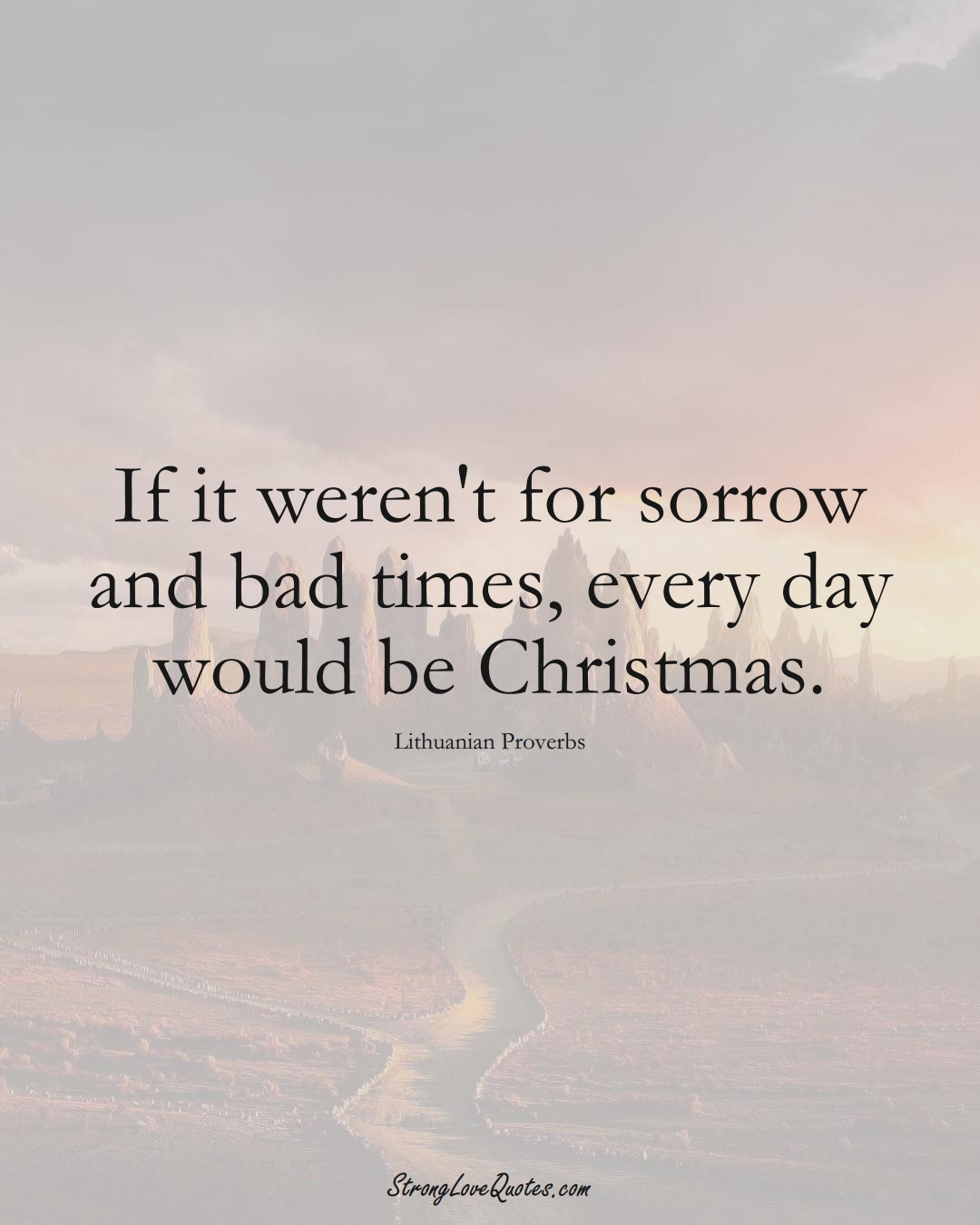 If it weren't for sorrow and bad times, every day would be Christmas. (Lithuanian Sayings);  #AsianSayings