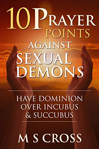 10 PRAYER POINTS AGAINST SEXUAL DEMONS: HAVE DOMINION OVER INCUBUS AND SUCCUBUS by M S CROSS