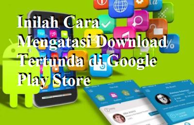 Inilah Cara Mengatasi Download Tertunda di Google Play Store
