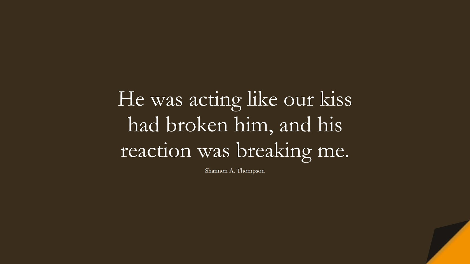 He was acting like our kiss had broken him, and his reaction was breaking me. (Shannon A. Thompson);  #SadLoveQuotes