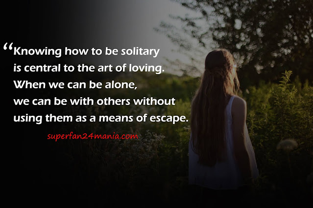 """""""Knowing how to be solitary is central to the art of loving. When we can be alone, we can be with others without using them as a means of escape."""""""
