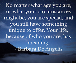 No matter what age you are, or what your circumstances might be, you are special, and you still have something unique to offer. Your life, because of who you are, has meaning.- Barbara De Angelis