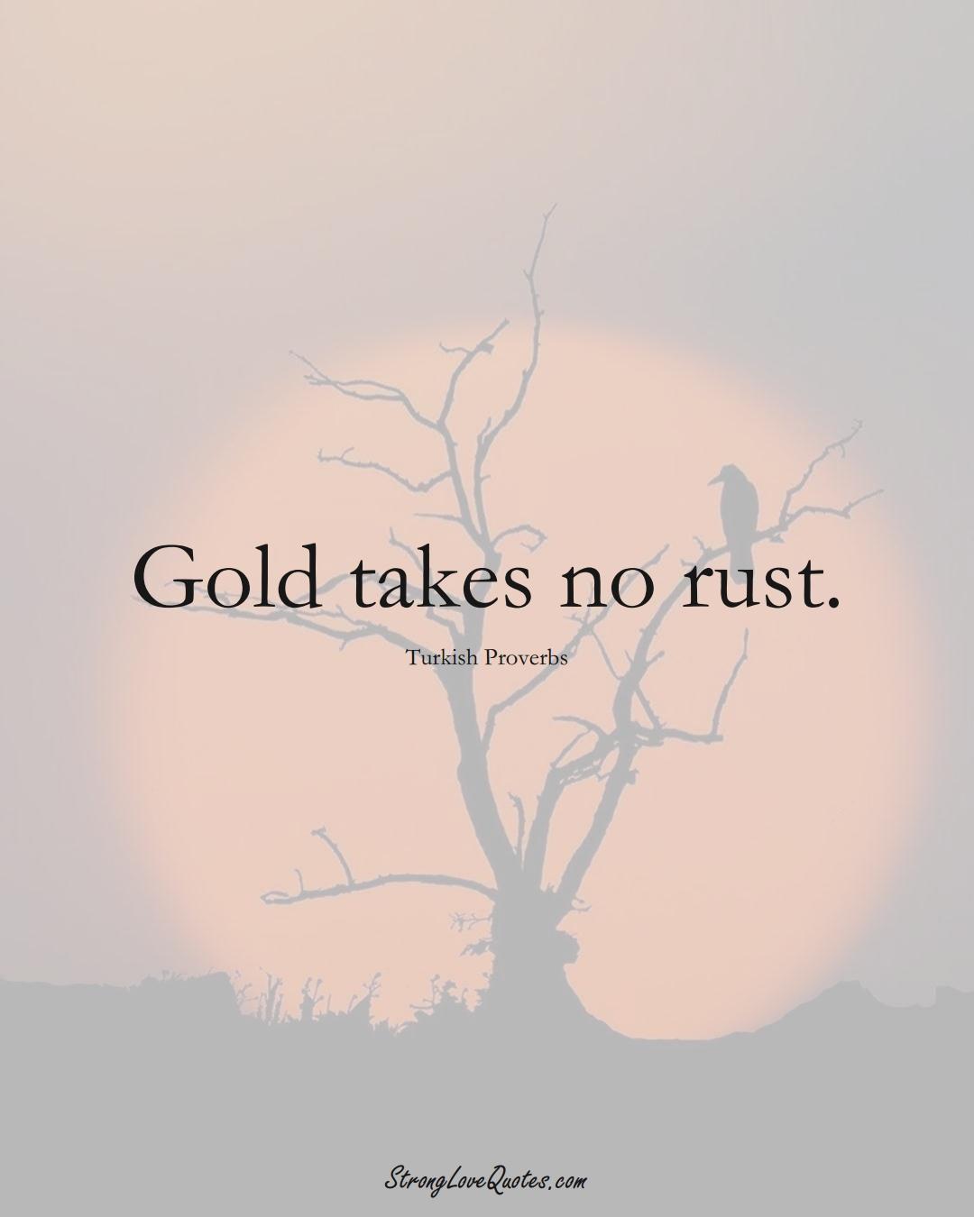 Gold takes no rust. (Turkish Sayings);  #MiddleEasternSayings