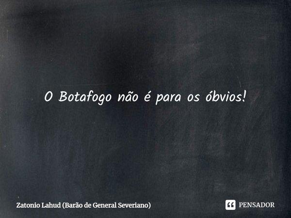 Os que seguem manadas ou bandos jamais poderão ser Botafogo, por um motivo simples:   O Botafogo não é para os óbvios!  Zatonio Lahud (Barão de General Severiano)