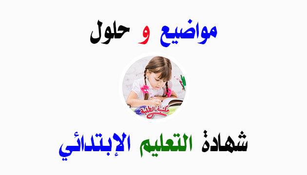 مواضيع وحلول إمتحان شهادة التعليم الإبتدائي