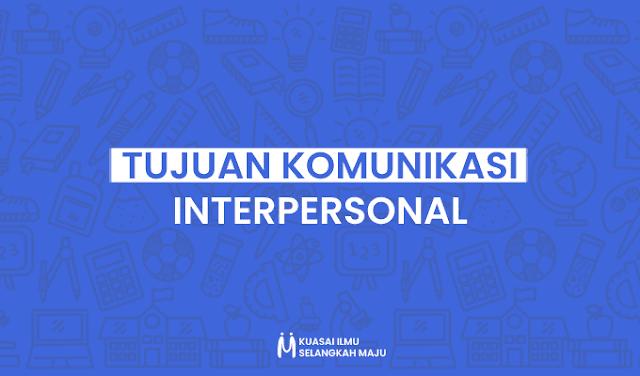 Komunikasi,  Komunikasi Interpersonal, Tujuan Komunikasi Interpersonal