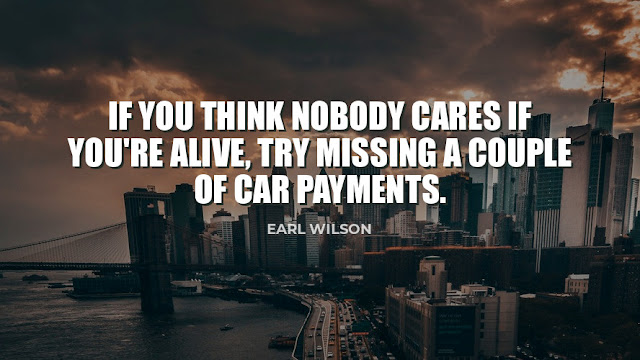 IF you Think Nobody Cares if you're Alive, Try Missing A couple of Car  Payments.  Quote By Earl Wilson