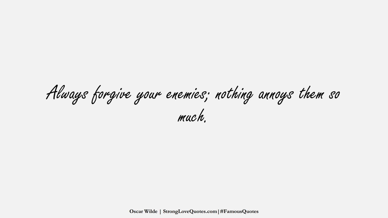 Always forgive your enemies; nothing annoys them so much. (Oscar Wilde);  #FamousQuotes