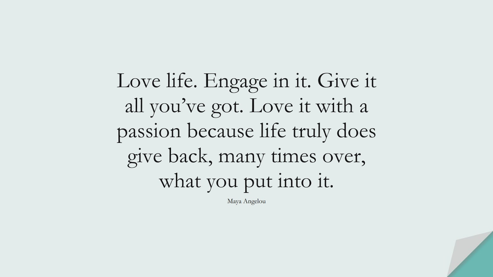 Love life. Engage in it. Give it all you've got. Love it with a passion because life truly does give back, many times over, what you put into it. (Maya Angelou);  #BestQuotes