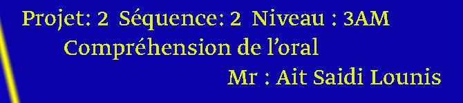 Compréhension de l'oral Projet: 2  Séquence: 2  Niveau : 3AM