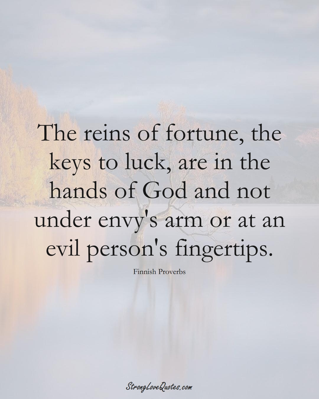 The reins of fortune, the keys to luck, are in the hands of God and not under envy's arm or at an evil person's fingertips. (Finnish Sayings);  #EuropeanSayings