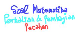 8 Contoh Soal Matematika SMP (Pilihan Ganda) Tentang Perkalian dan Pembagian Pecahan Beserta Kunci Jawabannya