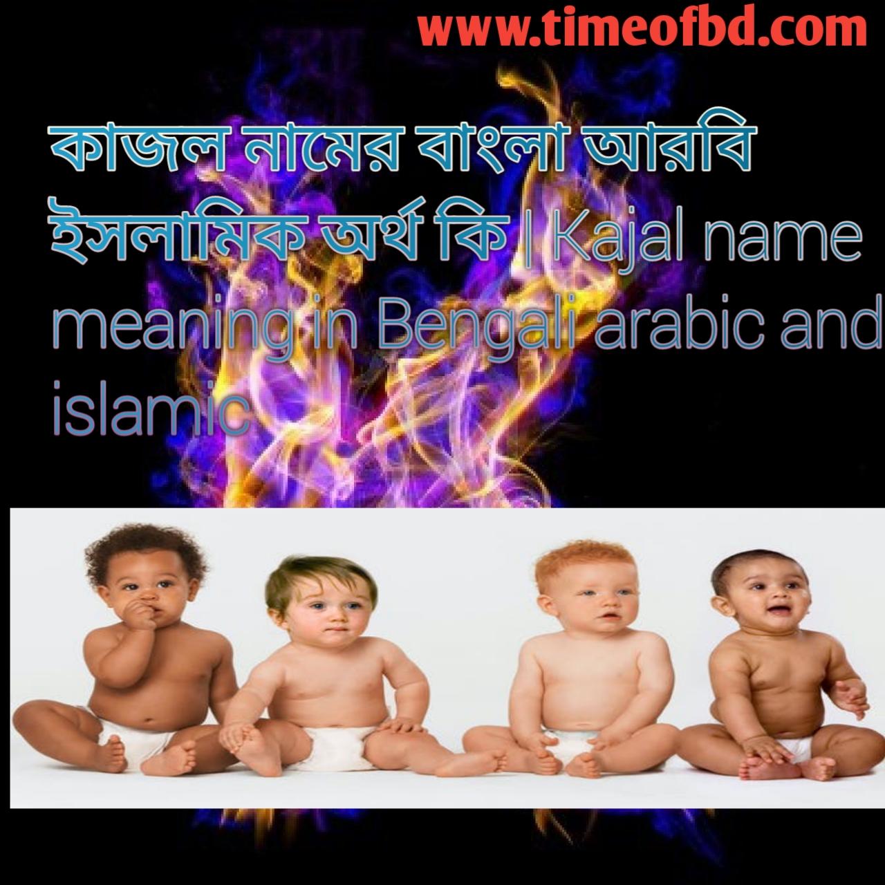 কাজল নামের অর্থ কি, কাজল নামের বাংলা অর্থ কি, কাজল নামের ইসলামিক অর্থ কি, Kajal name meaning in Bengali, কাজল কি ইসলামিক নাম,