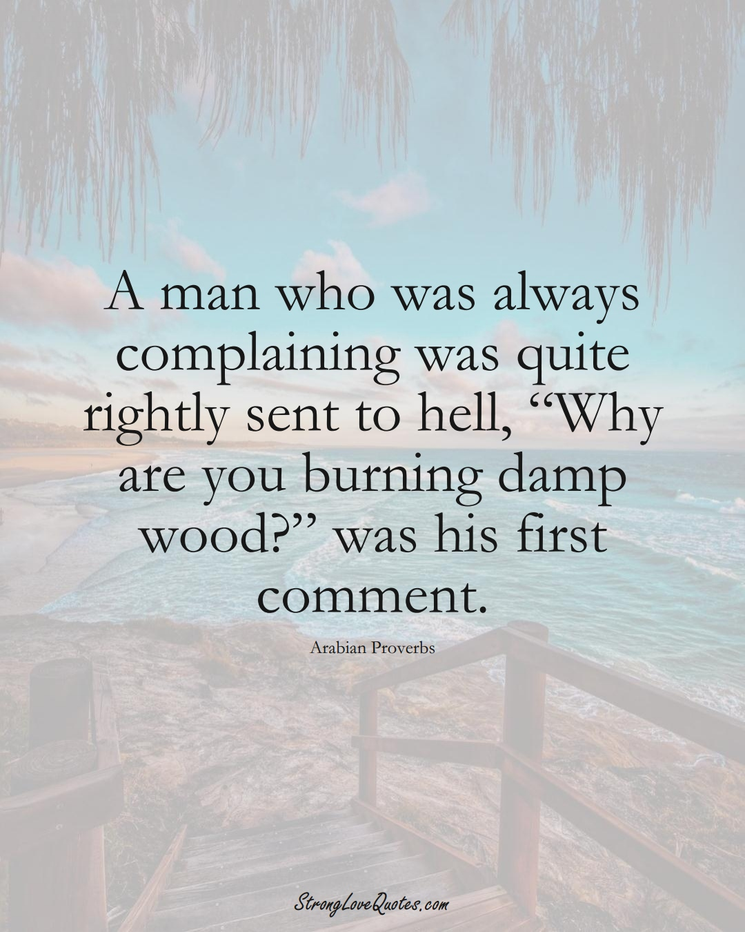 """A man who was always complaining was quite rightly sent to hell, """"Why are you burning damp wood?"""" was his first comment. (Arabian Sayings);  #aVarietyofCulturesSayings"""