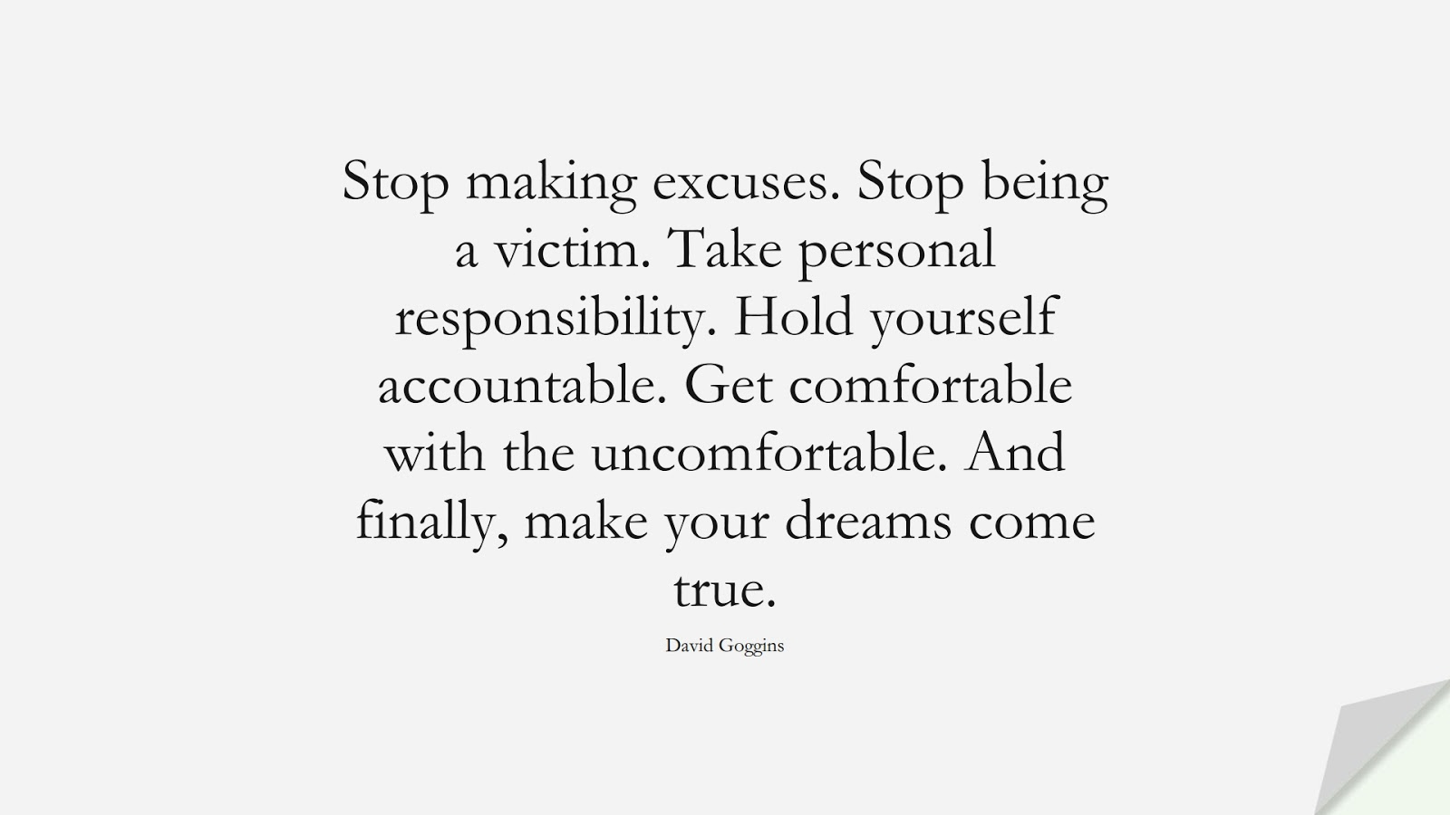 Stop making excuses. Stop being a victim. Take personal responsibility. Hold yourself accountable. Get comfortable with the uncomfortable. And finally, make your dreams come true. (David Goggins);  #EncouragingQuotes
