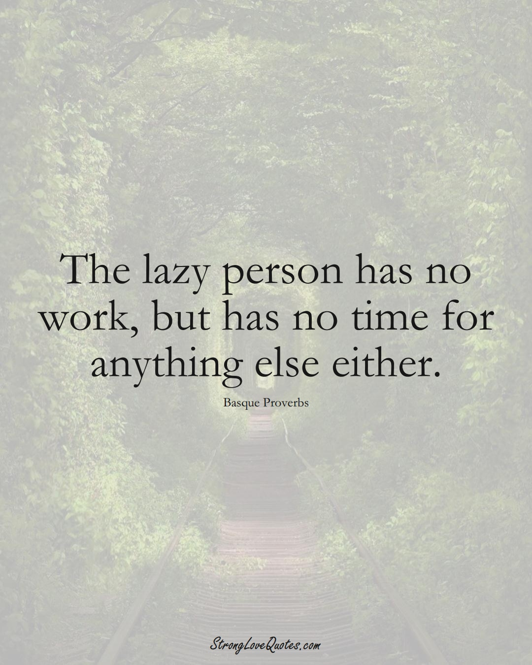 The lazy person has no work, but has no time for anything else either. (Basque Sayings);  #EuropeanSayings