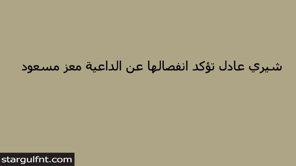 شيري عادل تؤكد انفصالها عن الداعية معز مسعود