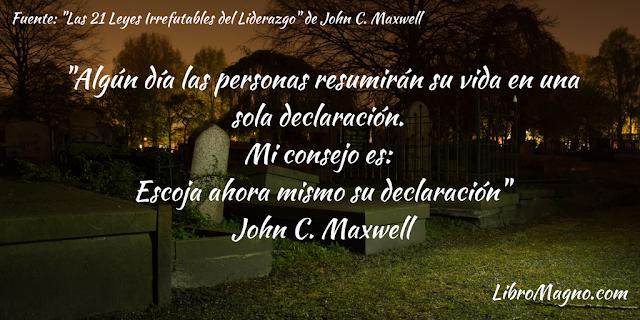 """""""Algún día las personas resumirán su vida en una sola declaración. Mi consejo es: Escoja ahora mismo su declaración"""" John C. Maxwell"""