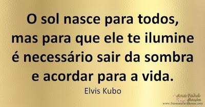O sol nasce para todos, mas para que ele te ilumine é necessário sair da sombra e acordar para a vida. Elvis Kubo