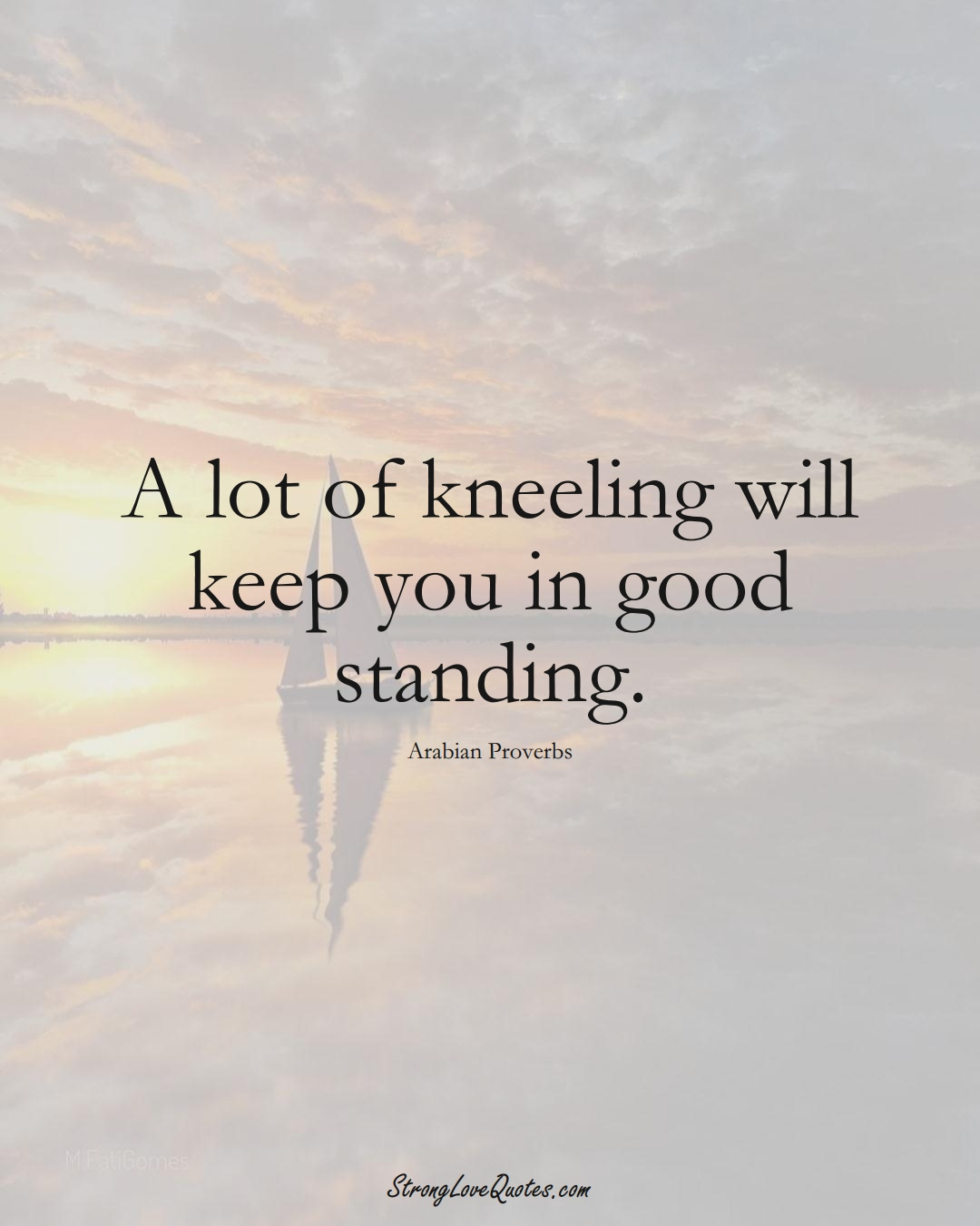 A lot of kneeling will keep you in good standing. (Arabian Sayings);  #aVarietyofCulturesSayings
