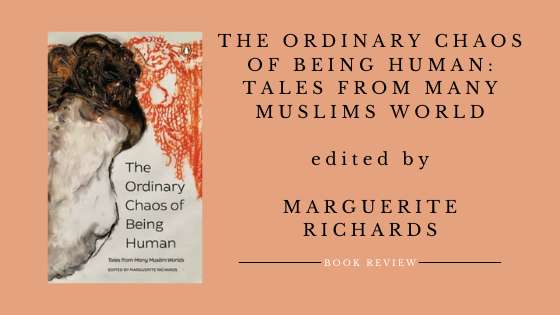 The Ordinary Chaos of Being Human: Tales from Many Muslim Worlds edited by Marguerite Richards