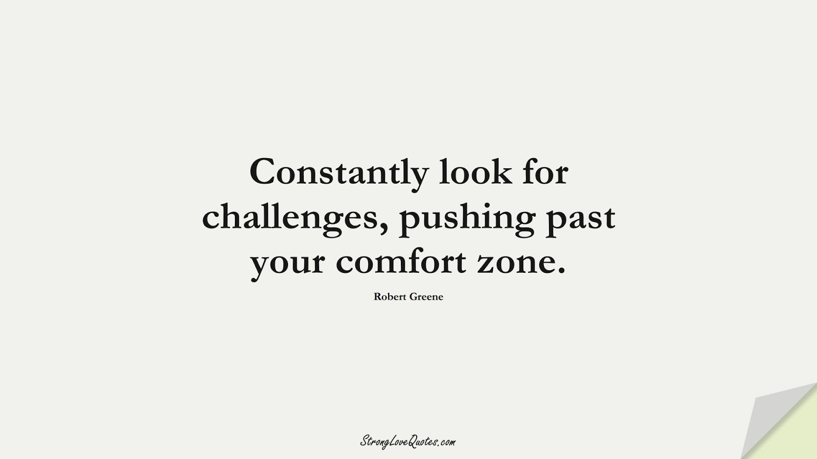Constantly look for challenges, pushing past your comfort zone. (Robert Greene);  #LearningQuotes