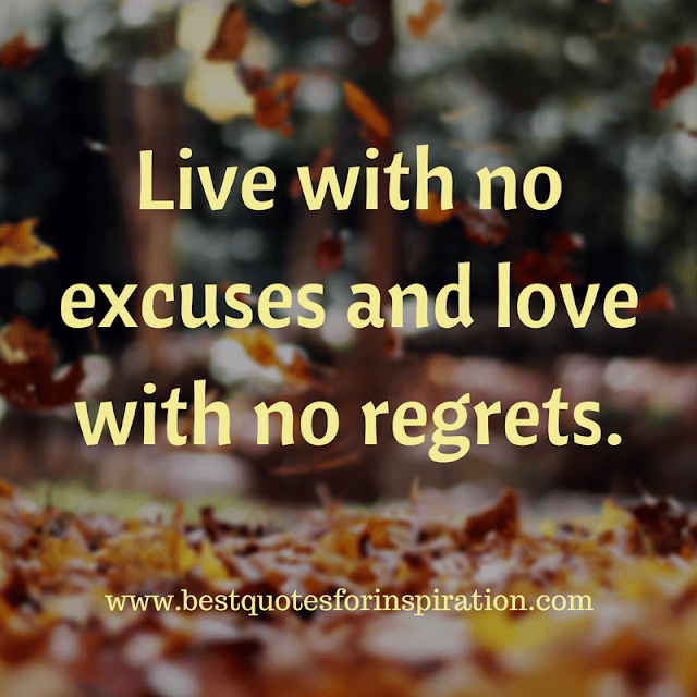 Live with no excuses and love with no regrets.
