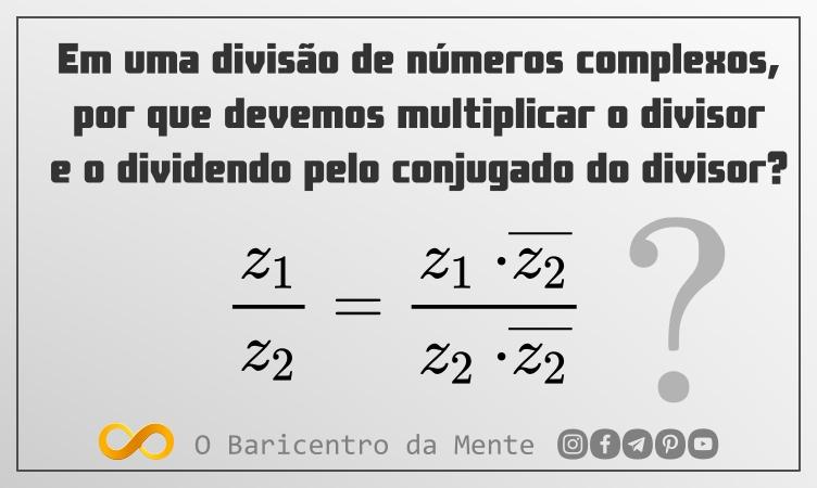 Em uma divisão de números complexos, por que devemos multiplicar o divisor e o dividendo pelo conjugado do divisor?