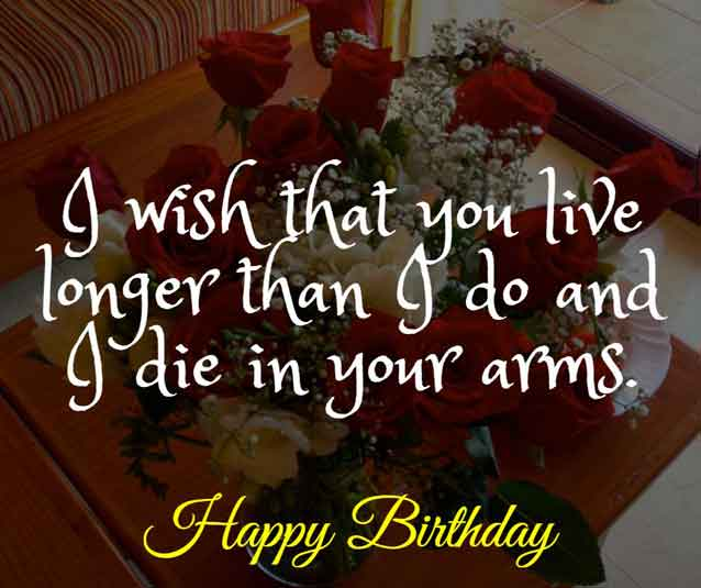 I wish that you live longer than I do and I die in your arms. Happy birthday!