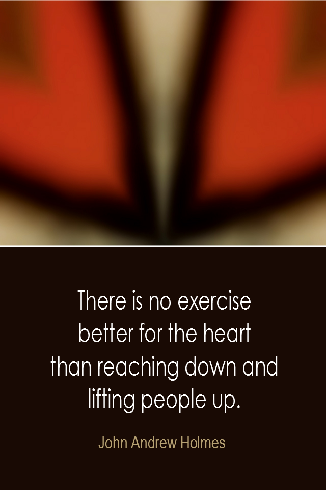 visual quote - image quotation: There is no exercise better for the heart than reaching down and lifting people up. - John Andrew Holmes