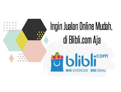 Ingin Jualan Online Mudah, di Blibli.com Aja