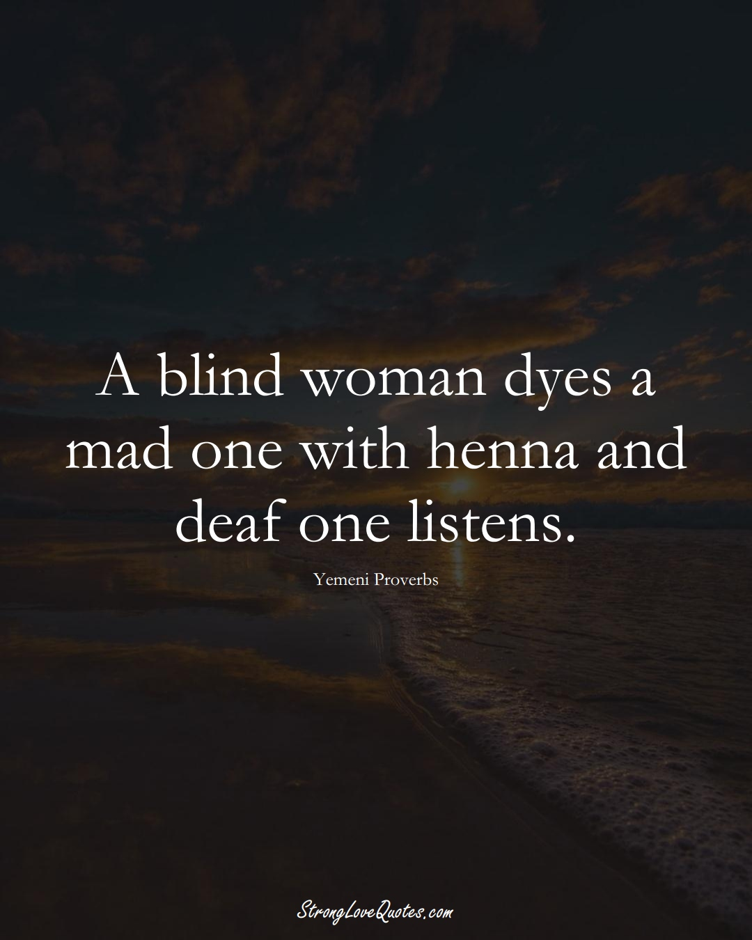 A blind woman dyes a mad one with henna and deaf one listens. (Yemeni Sayings);  #MiddleEasternSayings