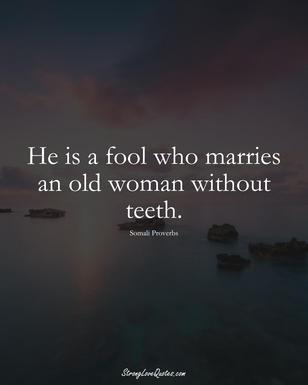 He is a fool who marries an old woman without teeth. (Somali Sayings);  #AfricanSayings