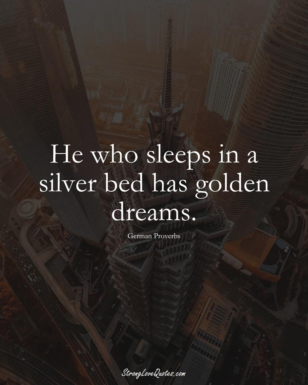 He who sleeps in a silver bed has golden dreams. (German Sayings);  #EuropeanSayings