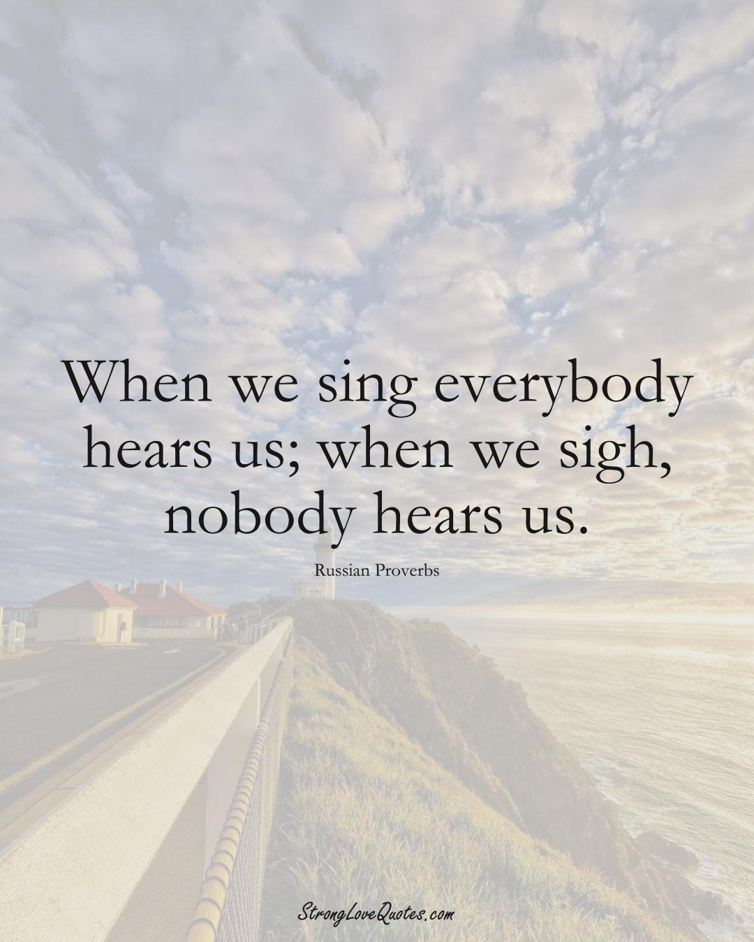 When we sing everybody hears us; when we sigh, nobody hears us. (Russian Sayings);  #AsianSayings