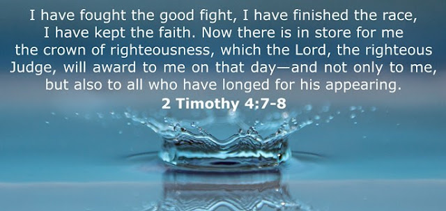I have fought the good fight, I have finished the race, I have kept the faith. Now there is in store for me the crown of righteousness, which the Lord, the righteous Judge, will award to me on that day...