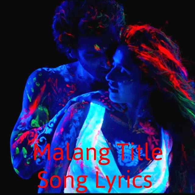 Malang Title Song Lyrics |Ved Sharma and Aditya Roy Kapur