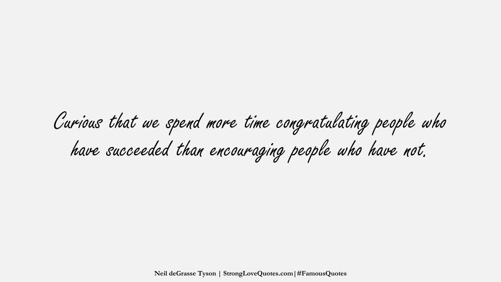 Curious that we spend more time congratulating people who have succeeded than encouraging people who have not. (Neil deGrasse Tyson);  #FamousQuotes