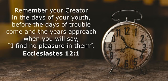 """Remember your Creator in the days of your youth, before the days of trouble come and the years approach when you will say, """"I find no pleasure in them""""."""
