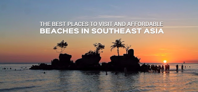 The Best Places to Visit and Affordable Beaches in Southeast Asia