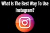What Is The Best Way To Use Instagram?